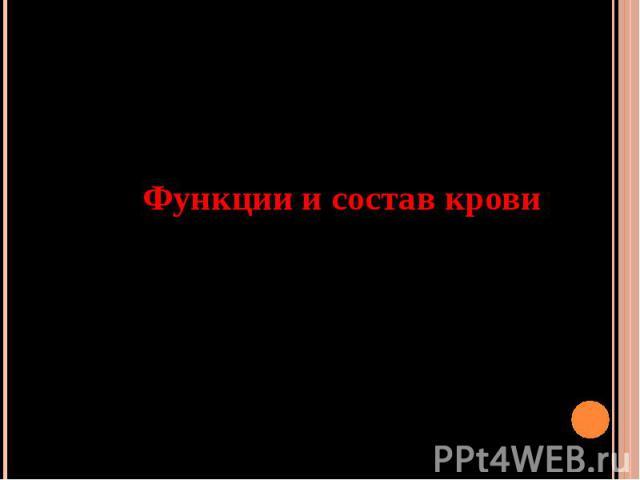 Функции и состав крови Автор: Никулина С.И., МОУ СОШ № 37 г. Белово