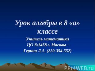 Урок алгебры в 8 «а» классе Учитель математики ЦО №1458 г. Москвы – Герина Л.А.