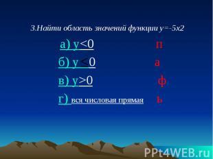 3.Найти область значений функции у=-5х2 3.Найти область значений функции у=-5х2