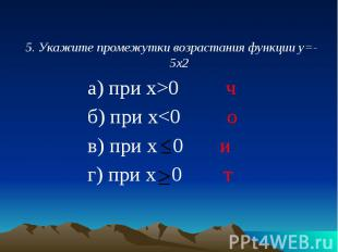 5. Укажите промежутки возрастания функции у=-5х2 5. Укажите промежутки возрастан