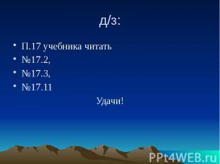 д/з: П.17 учебника читать №17.2, №17.3, №17.11 Удачи!