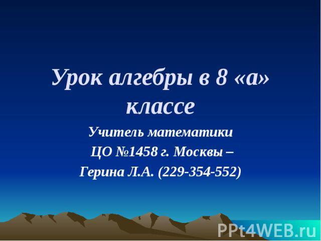 Урок алгебры в 8 «а» классе Учитель математики ЦО №1458 г. Москвы – Герина Л.А. (229-354-552)