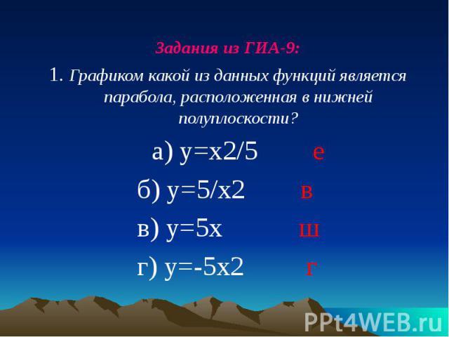 Задания из ГИА-9: Задания из ГИА-9: 1. Графиком какой из данных функций является парабола, расположенная в нижней полуплоскости? а) у=х2/5 е б) у=5/х2 в в) у=5х ш г) у=-5х2 г