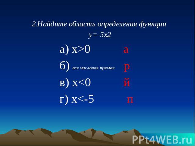 2.Найдите область определения функции 2.Найдите область определения функции у=-5х2 а) х>0 а б) вся числовая прямая р в) х<0 й г) х<-5 п