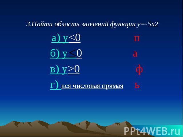 3.Найти область значений функции у=-5х2 3.Найти область значений функции у=-5х2 а) у<0 п б) у 0 а в) у>0 ф г) вся числовая прямая ь