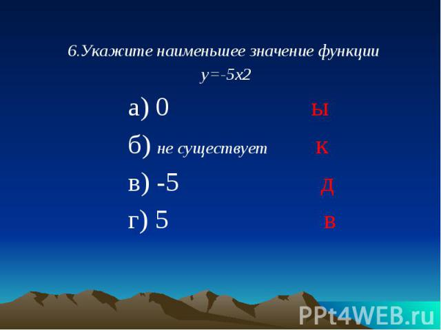 6.Укажите наименьшее значение функции 6.Укажите наименьшее значение функции у=-5х2 а) 0 ы б) не существует к в) -5 д г) 5 в