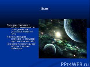 Дать представление о звёздах, познакомить с созвездиями как участками звёздного