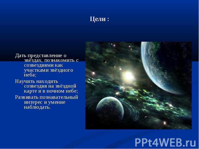 Дать представление о звёздах, познакомить с созвездиями как участками звёздного неба; Научить находить созвездия на звёздной карте и в ночном небе; Развивать познавательный интерес и умение наблюдать.
