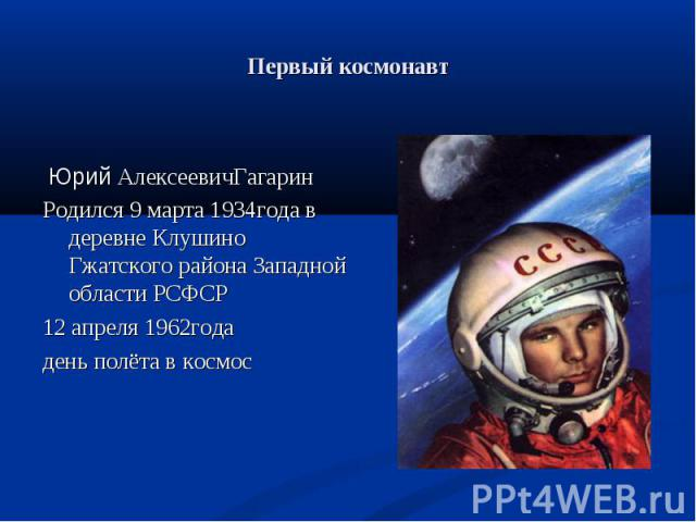 Юрий АлексеевичГагарин Родился 9 марта 1934года в деревне Клушино Гжатского района Западной области РСФСР 12 апреля 1962года день полёта в космос