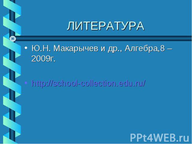 Ю.Н. Макарычев и др., Алгебра,8 – 2009г. Ю.Н. Макарычев и др., Алгебра,8 – 2009г. http://school-collection.edu.ru/