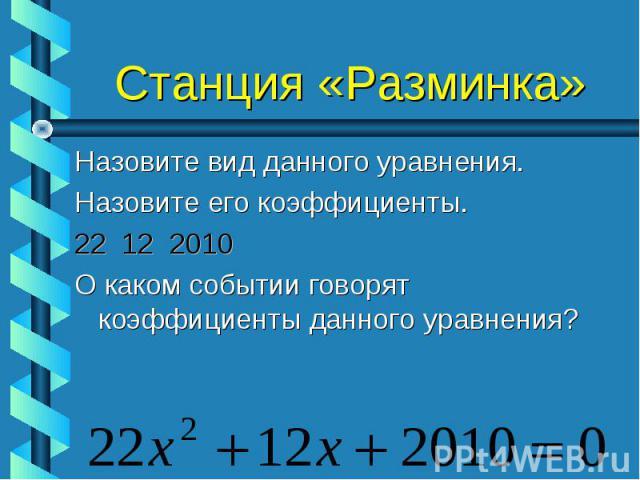 Назовите вид данного уравнения. Назовите вид данного уравнения. Назовите его коэффициенты. 22 12 2010 О каком событии говорят коэффициенты данного уравнения?