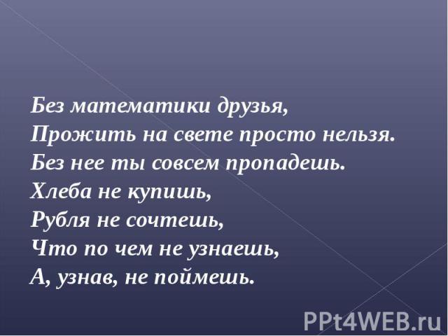 Без математики друзья, Без математики друзья, Прожить на свете просто нельзя. Без нее ты совсем пропадешь. Хлеба не купишь, Рубля не сочтешь, Что по чем не узнаешь, А, узнав, не поймешь.