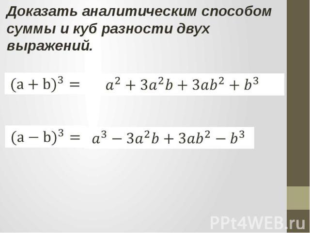Доказать аналитическим способом суммы и куб разности двух выражений.