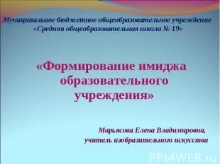 «Формирование имиджа образовательного учреждения» Марьясова Елена Владимировна,