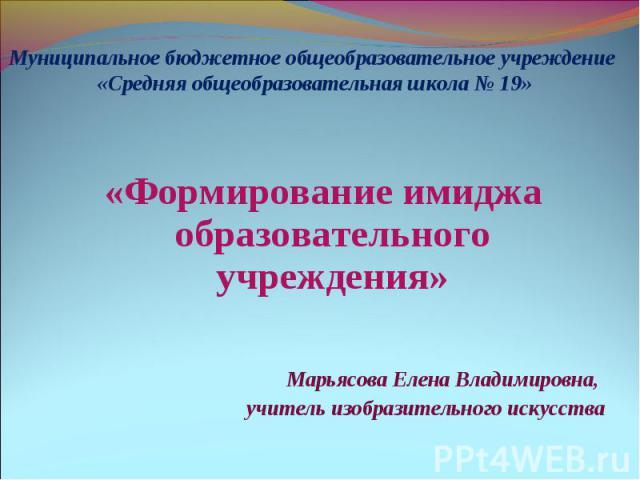 «Формирование имиджа образовательного учреждения» Марьясова Елена Владимировна, учитель изобразительного искусства