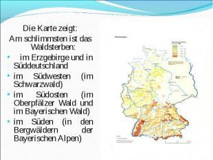 Die Karte zeigt: Die Karte zeigt: Am schlimmsten ist das Waldsterben: im Erzgebi