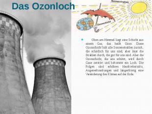 Oben am Himmel liegt eine Schicht aus einem Gas, das heißt Ozon. Diese Ozonschic