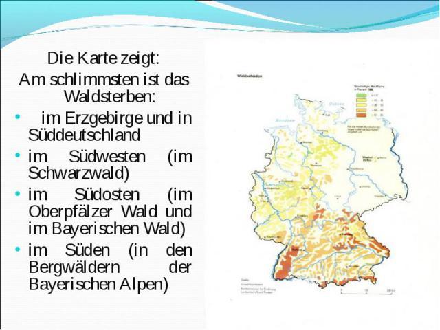 Die Karte zeigt: Die Karte zeigt: Am schlimmsten ist das Waldsterben: im Erzgebirge und in Süddeutschland im Südwesten (im Schwarzwald) im Südosten (im Oberpfälzer Wald und im Bayerischen Wald) im Süden (in den Bergwäldern der Bayerischen Alpen)