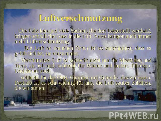 Die Fabriken und viele Sachen, die dort hergestellt werden2, bringen schädliche Gase in die Luft. Autos bringen auch immer mehr Luftverschmutzung. Die Fabriken und viele Sachen, die dort hergestellt werden2, bringen schädliche Gase in die Luft. Auto…