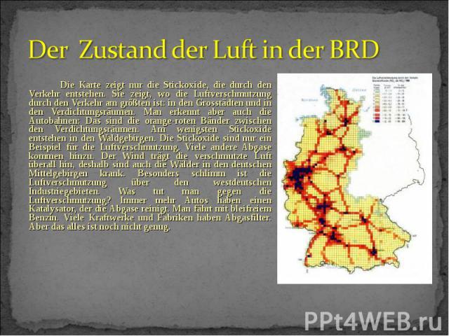 Die Karte zeigt nur die Stickoxide, die durch den Verkehr entstehen. Sie zeigt, wo die Luftverschmutzung durch den Verkehr am größten ist: in den Grosstädten und in den Verdichtungsräumen. Man erkennt aber auch die Autobahnen: Das sind die orange-ro…