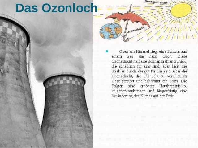Oben am Himmel liegt eine Schicht aus einem Gas, das heißt Ozon. Diese Ozonschicht hält alle Sonnenstrahlen zurück, die schädlich für uns sind, aber lässt die Strahlen durch, die gut für uns sind. Aber die Ozonschicht, die uns schützt, wird durch Ga…