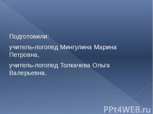 Подготовили: учитель-логопед Мингулина Марина Петровна, учитель-логопед Толкачев