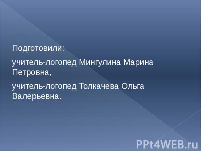 Подготовили: учитель-логопед Мингулина Марина Петровна, учитель-логопед Толкачева Ольга Валерьевна.