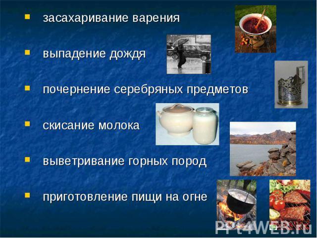 засахаривание варения засахаривание варения выпадение дождя почернение серебряных предметов скисание молока выветривание горных пород приготовление пищи на огне