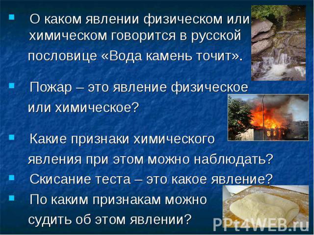 О каком явлении физическом или химическом говорится в русской О каком явлении физическом или химическом говорится в русской пословице «Вода камень точит». Пожар – это явление физическое или химическое? Какие признаки химического явления при этом мож…