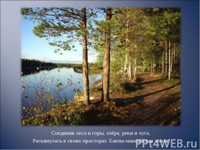 Соединив леса и горы, озёра, реки и луга, Соединив леса и горы, озёра, реки и луга, Раскинулась в своих просторах Ханты-мансийская земля!