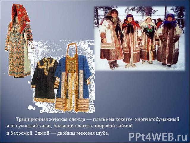 Традиционная женская одежда — платье на кокетке, хлопчатобумажный или суконный халат, большой платок с широкой каймой Традиционная женская одежда — платье на кокетке, хлопчатобумажный или суконный халат, большой платок с широкой каймой и бахромой. З…