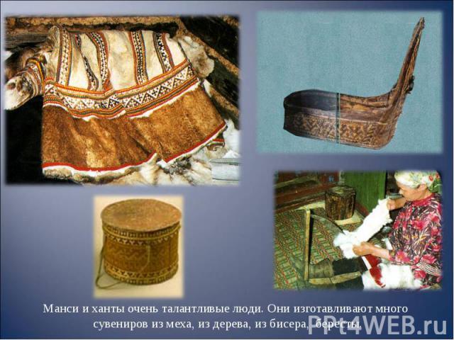 Манси и ханты очень талантливые люди. Они изготавливают много сувениров из меха, из дерева, из бисера, бересты. Манси и ханты очень талантливые люди. Они изготавливают много сувениров из меха, из дерева, из бисера, бересты.