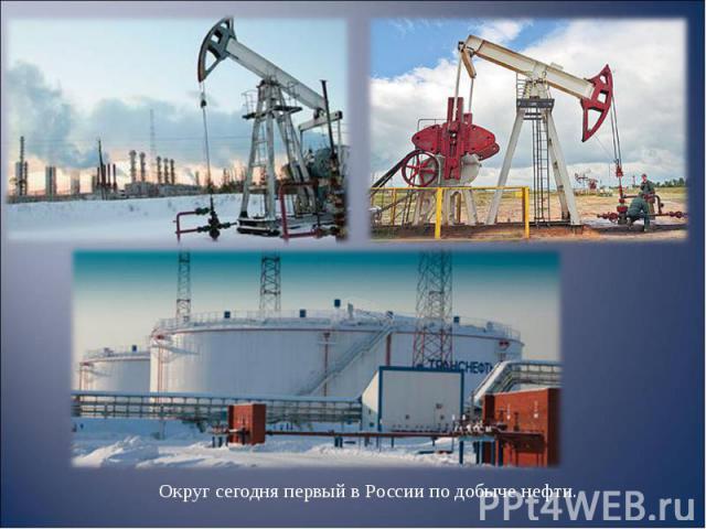 Округ сегодня первый в России по добыче нефти. Округ сегодня первый в России по добыче нефти.