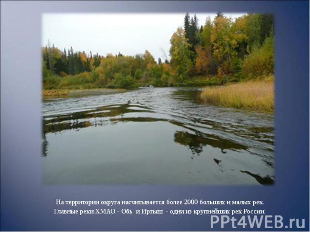 На территории округа насчитывается более 2000 больших и малых рек. На территории округа насчитывается более 2000 больших и малых рек. Главные реки ХМАО - Обь и Иртыш - одни из крупнейших рек России.
