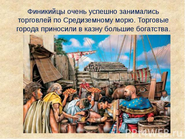 Финикийцы очень успешно занимались торговлей по Средиземному морю. Торговые города приносили в казну большие богатства. Финикийцы очень успешно занимались торговлей по Средиземному морю. Торговые города приносили в казну большие богатства.