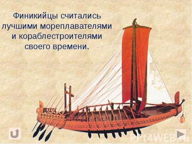 Финикийцы считались лучшими мореплавателями и кораблестроителями своего времени. Финикийцы считались лучшими мореплавателями и кораблестроителями своего времени.