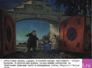 «Жестокие нравы, сударь, в нашем городе, жестокие!» – сетует Кулигин. В купеческ