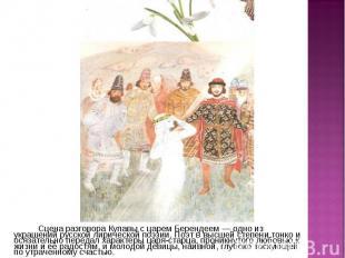 Сцена разговора Купавы с царем Берендеем — одно из украшений русской лирической
