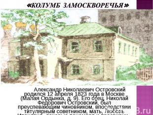 Александр Николаевич Островский родился 12 апреля 1823 года в Москве (Малая Орды
