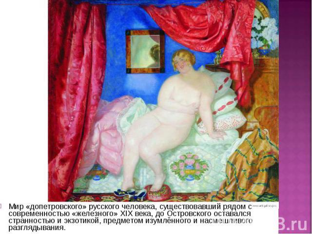 Мир «допетровского» русского человека, существовавший рядом с современностью «железного» XIX века, до Островского оставался странностью и экзотикой, предметом изумлённого и насмешливого разглядывания. Мир «допетровского» русского человека, существов…