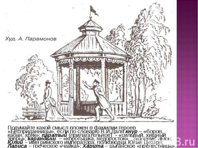 Подумайте какой смысл вложен в фамилии героев «Бесприданницы», если по словарю В.И.Даля кнур – «боров, кабан, хряк»; паратый (прилагательное) - «сильный, хищный зверь»; карандыш – «коротышка, недоросток». Значение имен: Юлий – имя римского император…