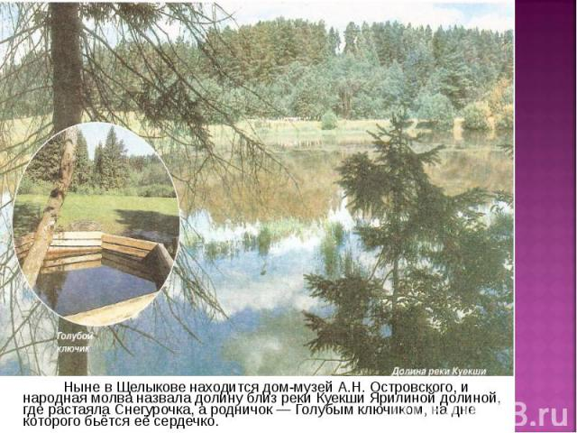 Ныне в Щелыкове находится дом-музей А.Н. Островского, и народная молва назвала долину близ реки Куекши Ярилиной долиной, где растаяла Снегурочка, а родничок — Голубым ключиком, на дне которого бьётся её сердечко. Ныне в Щелыкове находится дом-музей …