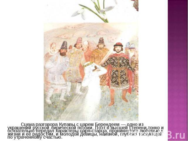 Сцена разговора Купавы с царем Берендеем — одно из украшений русской лирической поэзии. Поэт в высшей степени тонко и осязательно передал характеры царя-старца, проникнутого любовью к жизни и её радостям, и молодой девицы, наивной, глубоко тоскующей…