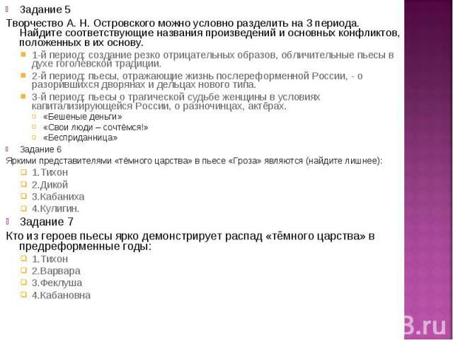 Задание 5 Задание 5 Творчество А. Н. Островского можно условно разделить на 3 периода. Найдите соответствующие названия произведений и основных конфликтов, положенных в их основу. 1-й период: создание резко отрицательных образов, обличительные пьесы…