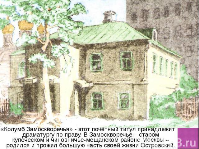 «Колумб Замоскворечья» - этот почётный титул принадлежит драматургу по праву. В Замоскворечье – старом купеческом и чиновничье-мещанском районе Москвы – родился и прожил большую часть своей жизни Островский. «Колумб Замоскворечья» - этот почётный ти…