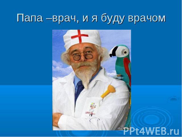 Папа –врач, и я буду врачом