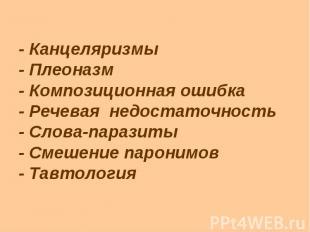 - Канцеляризмы - Плеоназм - Композиционная ошибка - Речевая недостаточность - Сл
