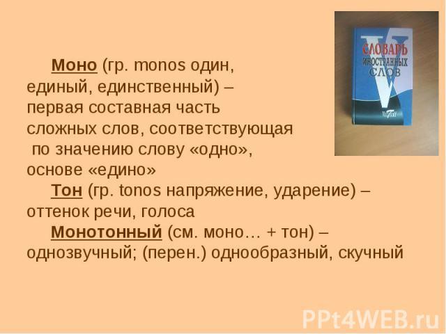 Моно (гр. monos один, единый, единственный) – первая составная часть сложных слов, соответствующая по значению слову «одно», основе «едино» Тон (гр. tonos напряжение, ударение) – оттенок речи, голоса Монотонный (см. моно… + тон) – однозвучный; (пере…