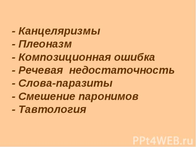 - Канцеляризмы - Плеоназм - Композиционная ошибка - Речевая недостаточность - Слова-паразиты - Смешение паронимов - Тавтология