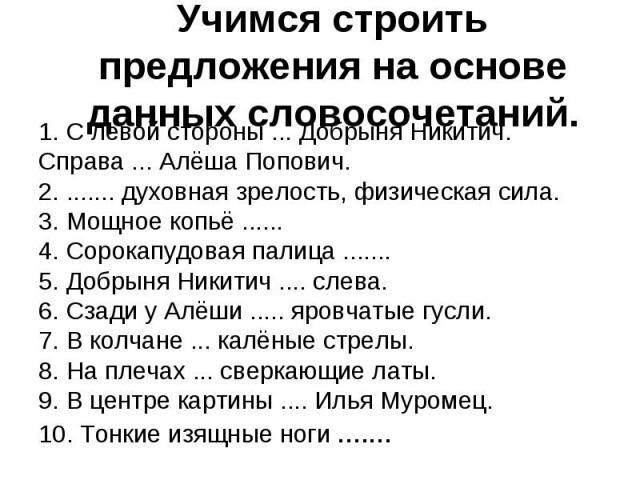 1. С левой стороны ... Добрыня Никитич. Справа ... Алёша Попович. 1. С левой стороны ... Добрыня Никитич. Справа ... Алёша Попович. 2. ....... духовная зрелость, физическая сила. 3. Мощное копьё ...... 4. Сорокапудовая палица ....... 5. Добрыня Ники…